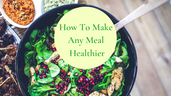How to Make Any Meal Healthy(er)